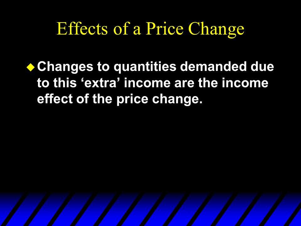 Effects of a Price Change u Changes to quantities demanded due to this 'extra' income are the income effect of the price change.