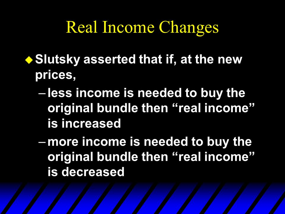 Real Income Changes u Slutsky asserted that if, at the new prices, –less income is needed to buy the original bundle then real income is increased –more income is needed to buy the original bundle then real income is decreased