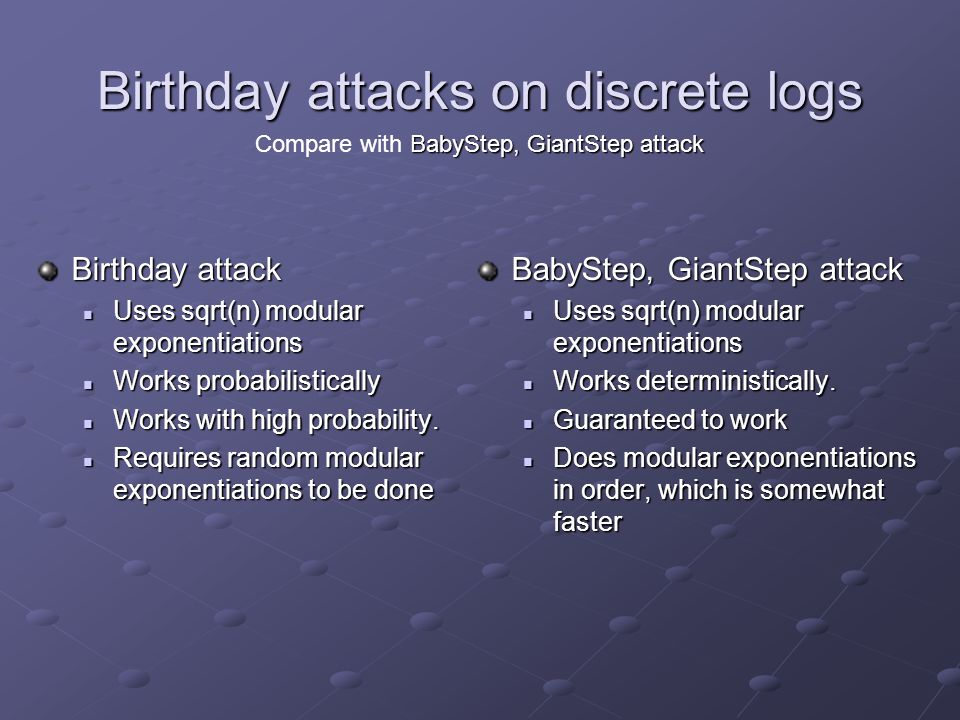 Birthday attacks on discrete logs Birthday attack Uses sqrt(n) modular exponentiations Uses sqrt(n) modular exponentiations Works probabilistically Works probabilistically Works with high probability.