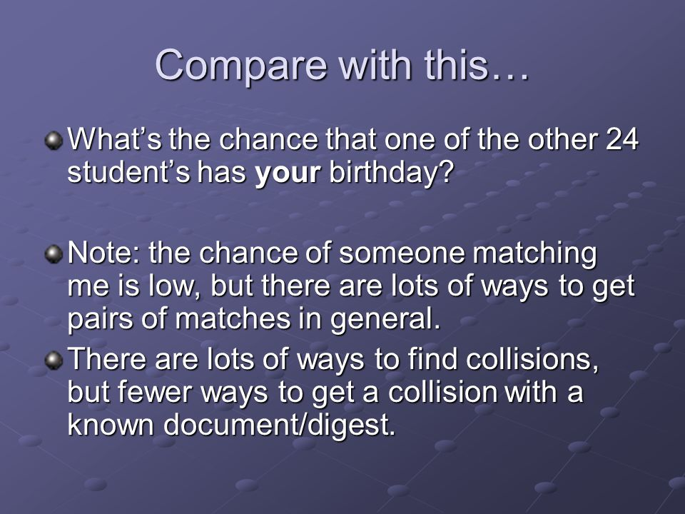 Compare with this… What's the chance that one of the other 24 student's has your birthday.