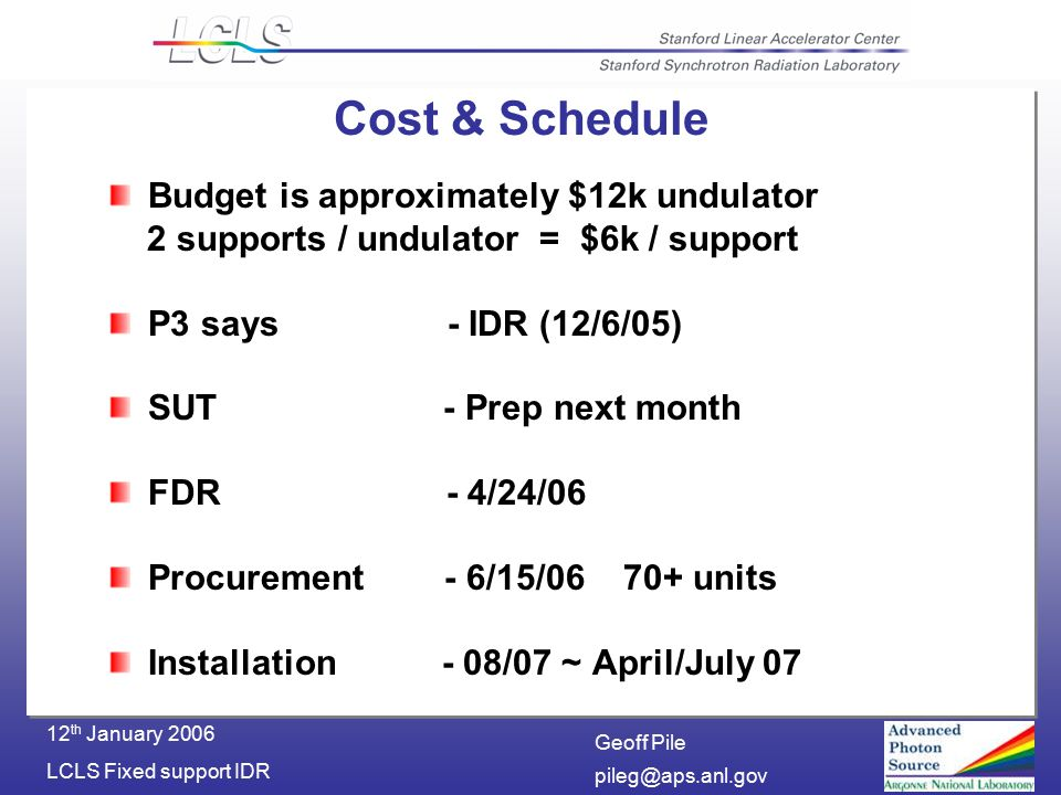 Geoff Pile LCLS Fixed support IDR 12 th January 2006 Cost & Schedule Budget is approximately $12k undulator 2 supports / undulator = $6k / support P3 says - IDR (12/6/05) SUT - Prep next month FDR - 4/24/06 Procurement - 6/15/ units Installation - 08/07 ~ April/July 07