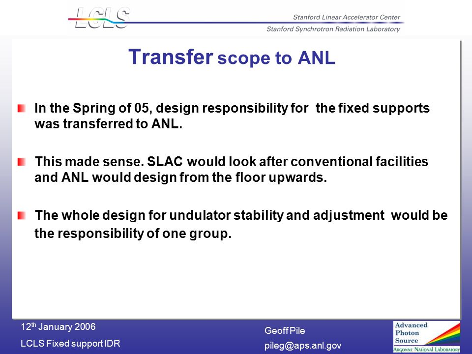 Geoff Pile LCLS Fixed support IDR 12 th January 2006 Transfer scope to ANL In the Spring of 05, design responsibility for the fixed supports was transferred to ANL.