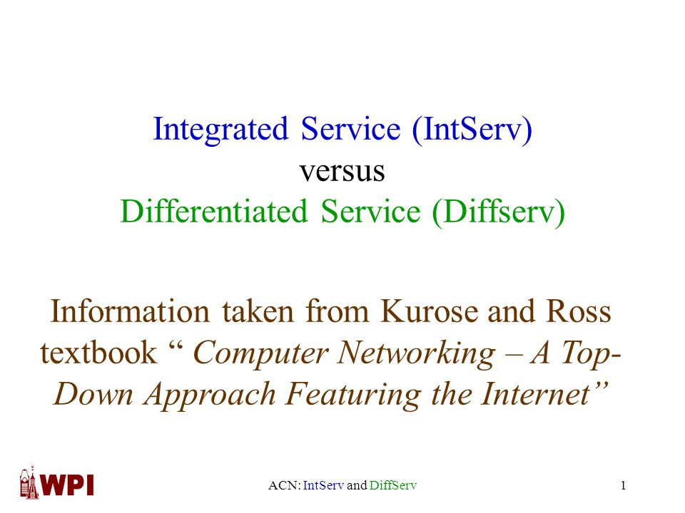 ACN: IntServ and DiffServ1 Integrated Service (IntServ) versus Differentiated Service (Diffserv) Information taken from Kurose and Ross textbook Computer Networking – A Top- Down Approach Featuring the Internet