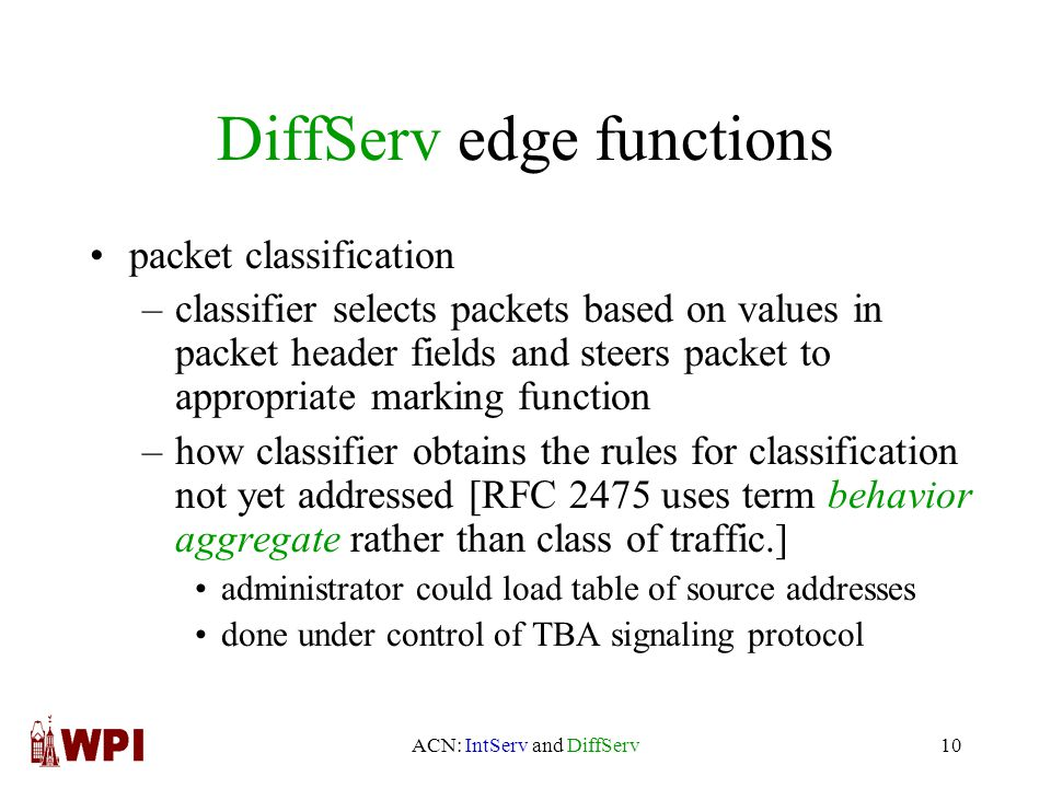 ACN: IntServ and DiffServ10 DiffServ edge functions packet classification –classifier selects packets based on values in packet header fields and steers packet to appropriate marking function –how classifier obtains the rules for classification not yet addressed [RFC 2475 uses term behavior aggregate rather than class of traffic.] administrator could load table of source addresses done under control of TBA signaling protocol