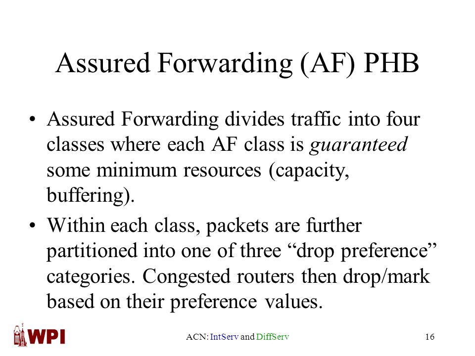 ACN: IntServ and DiffServ16 Assured Forwarding (AF) PHB Assured Forwarding divides traffic into four classes where each AF class is guaranteed some minimum resources (capacity, buffering).