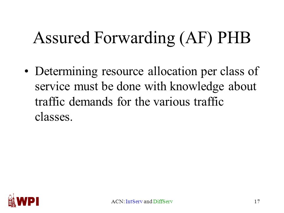 ACN: IntServ and DiffServ17 Assured Forwarding (AF) PHB Determining resource allocation per class of service must be done with knowledge about traffic demands for the various traffic classes.