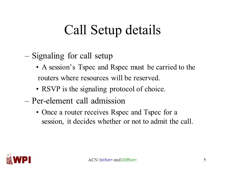 ACN: IntServ and DiffServ5 Call Setup details –Signaling for call setup A session's Tspec and Rspec must be carried to the routers where resources will be reserved.