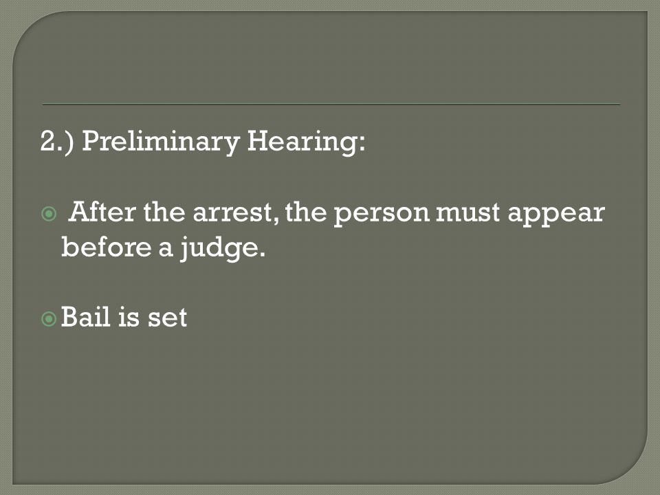 2.) Preliminary Hearing:  After the arrest, the person must appear before a judge.  Bail is set