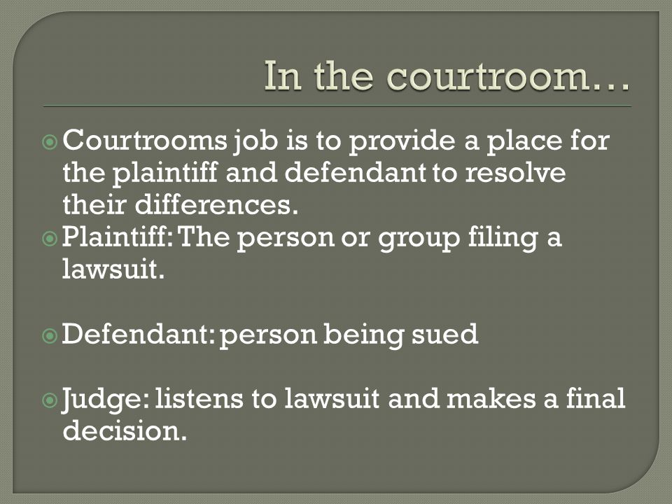  Courtrooms job is to provide a place for the plaintiff and defendant to resolve their differences.