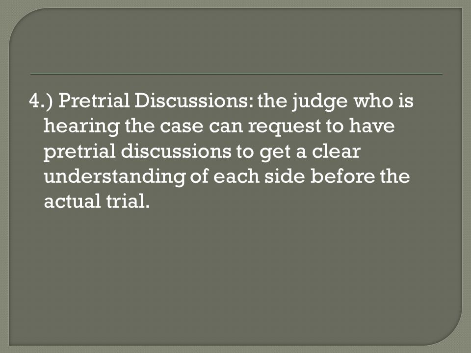 4.) Pretrial Discussions: the judge who is hearing the case can request to have pretrial discussions to get a clear understanding of each side before the actual trial.
