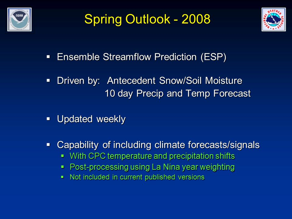 Spring Outlook  Ensemble Streamflow Prediction (ESP)  Driven by: Antecedent Snow/Soil Moisture 10 day Precip and Temp Forecast  Updated weekly  Capability of including climate forecasts/signals  With CPC temperature and precipitation shifts  Post-processing using La Nina year weighting  Not included in current published versions