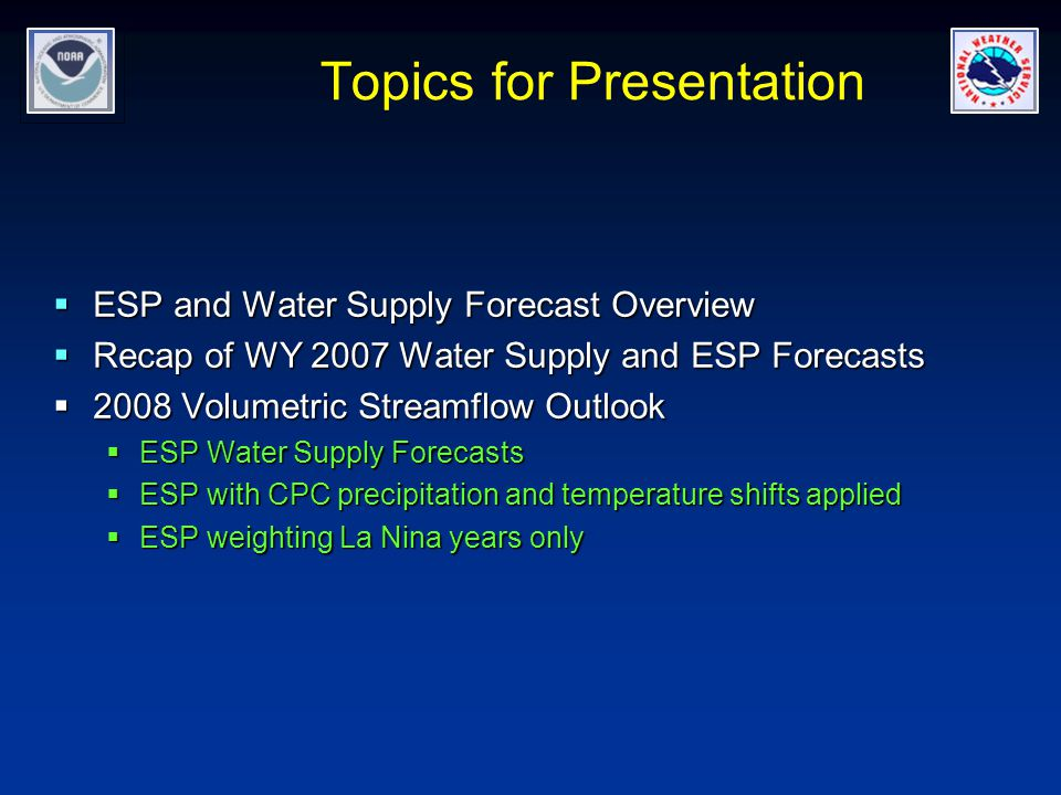 Topics for Presentation  ESP and Water Supply Forecast Overview  Recap of WY 2007 Water Supply and ESP Forecasts  2008 Volumetric Streamflow Outlook  ESP Water Supply Forecasts  ESP with CPC precipitation and temperature shifts applied  ESP weighting La Nina years only