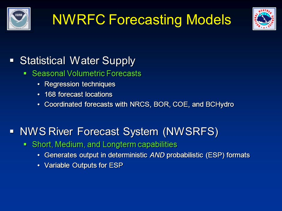 NWRFC Forecasting Models  Statistical Water Supply  Seasonal Volumetric Forecasts Regression techniquesRegression techniques 168 forecast locations168 forecast locations Coordinated forecasts with NRCS, BOR, COE, and BCHydroCoordinated forecasts with NRCS, BOR, COE, and BCHydro  NWS River Forecast System (NWSRFS)  Short, Medium, and Longterm capabilities Generates output in deterministic AND probabilistic (ESP) formatsGenerates output in deterministic AND probabilistic (ESP) formats Variable Outputs for ESPVariable Outputs for ESP