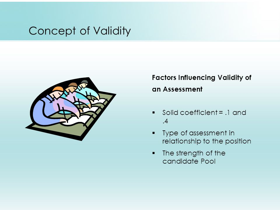 Concept of Validity Factors Influencing Validity of an Assessment  Solid coefficient =.1 and.4  Type of assessment in relationship to the position  The strength of the candidate Pool