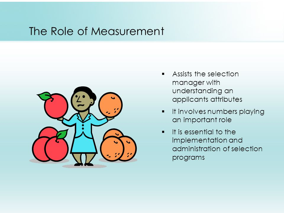 The Role of Measurement  Assists the selection manager with understanding an applicants attributes  It involves numbers playing an important role  It is essential to the implementation and administration of selection programs