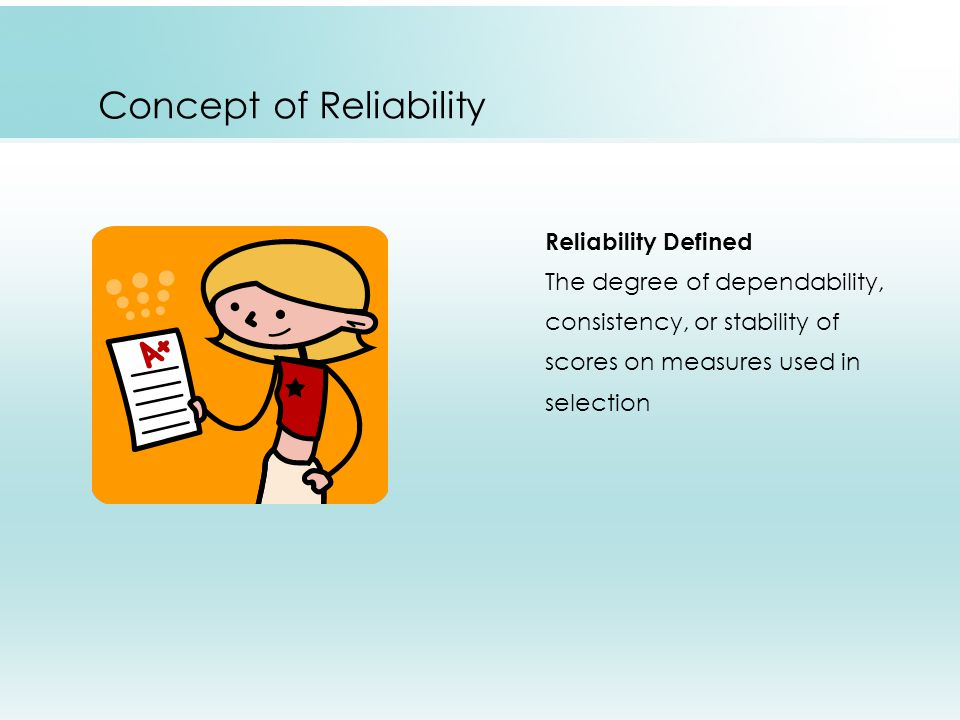 Concept of Reliability Reliability Defined The degree of dependability, consistency, or stability of scores on measures used in selection