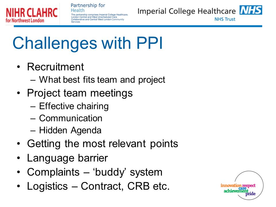 Challenges with PPI Recruitment –What best fits team and project Project team meetings –Effective chairing –Communication –Hidden Agenda Getting the most relevant points Language barrier Complaints – 'buddy' system Logistics – Contract, CRB etc.