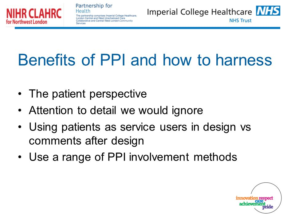 Benefits of PPI and how to harness The patient perspective Attention to detail we would ignore Using patients as service users in design vs comments after design Use a range of PPI involvement methods