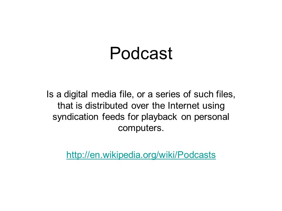 Podcast Is a digital media file, or a series of such files, that is distributed over the Internet using syndication feeds for playback on personal computers.