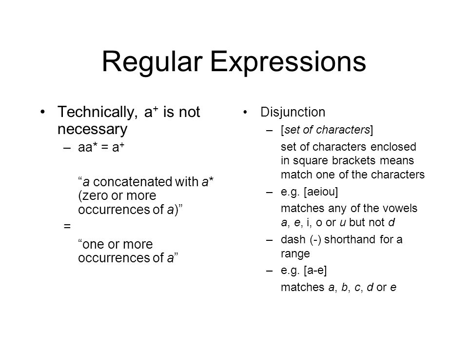 Regular Expressions Technically, a + is not necessary –aa* = a + a concatenated with a* (zero or more occurrences of a) = one or more occurrences of a Disjunction –[set of characters] set of characters enclosed in square brackets means match one of the characters –e.g.