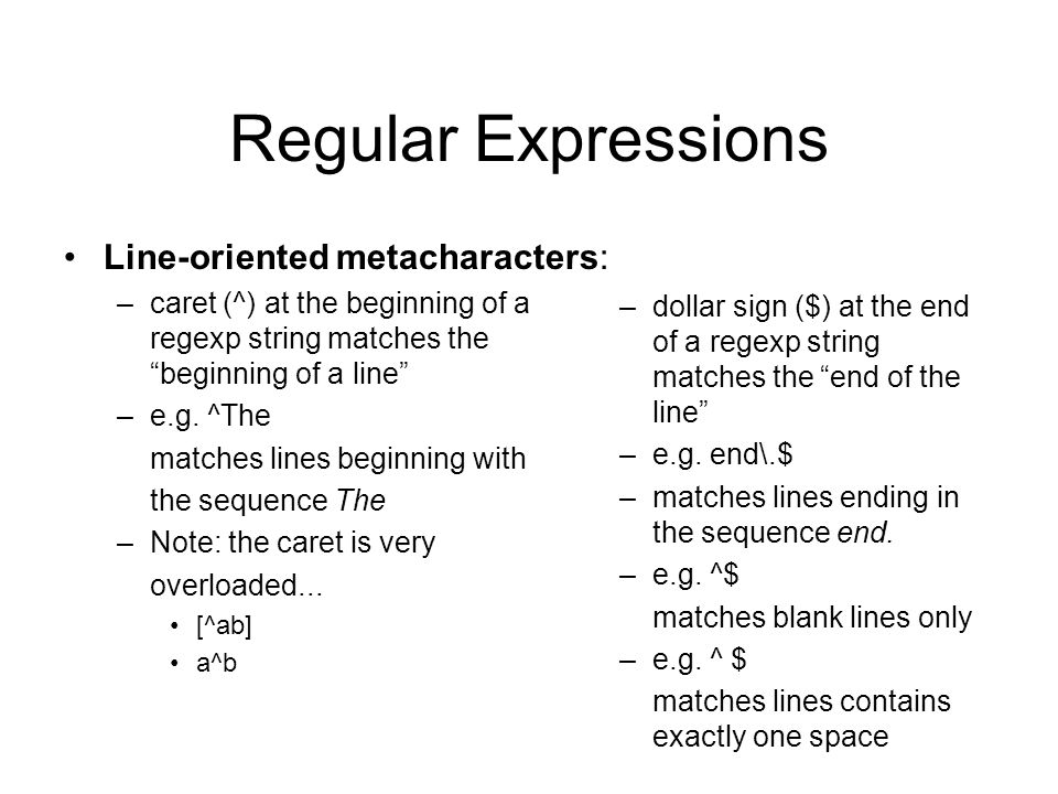 Regular Expressions Line-oriented metacharacters: –caret (^) at the beginning of a regexp string matches the beginning of a line –e.g.