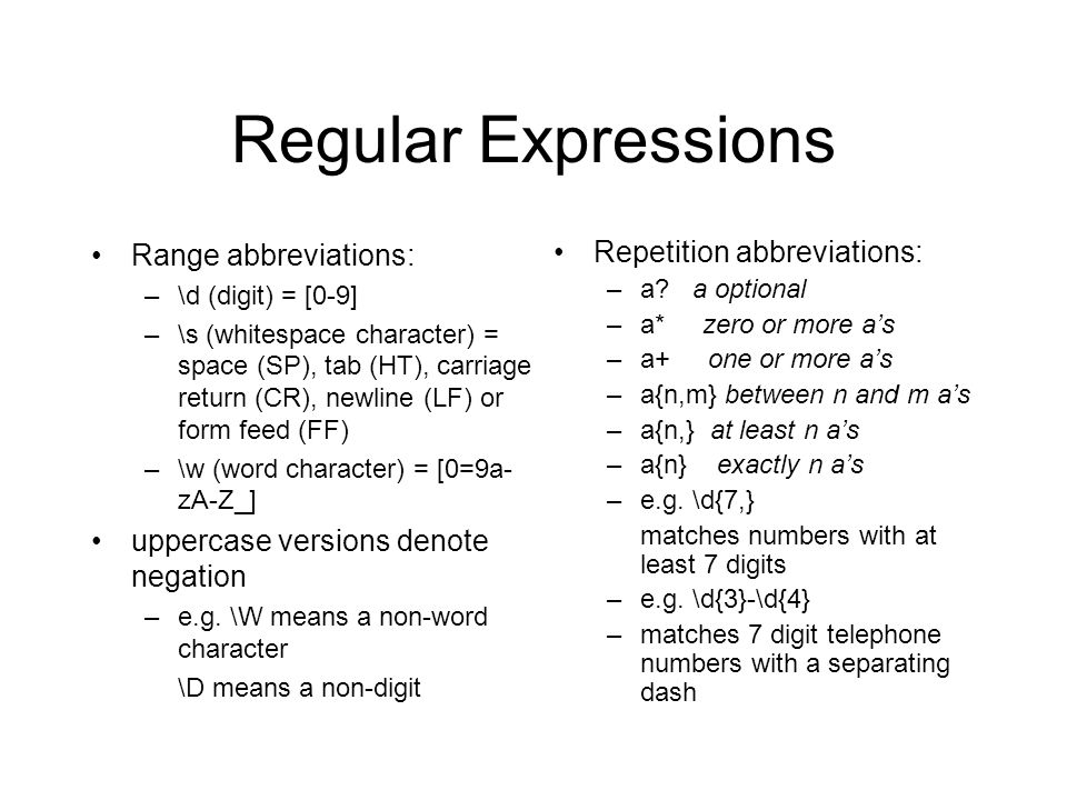 Regular Expressions Range abbreviations: –\d (digit) = [0-9] –\s (whitespace character) = space (SP), tab (HT), carriage return (CR), newline (LF) or form feed (FF) –\w (word character) = [0=9a- zA-Z_] uppercase versions denote negation –e.g.