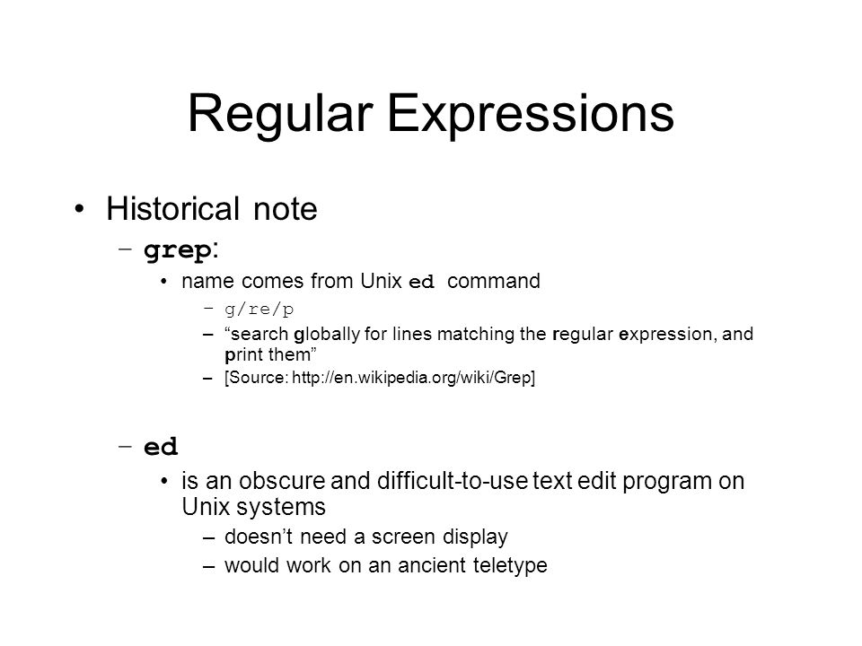 Regular Expressions Historical note –grep : name comes from Unix ed command –g/re/p – search globally for lines matching the regular expression, and print them –[Source:   –ed is an obscure and difficult-to-use text edit program on Unix systems –doesn't need a screen display –would work on an ancient teletype