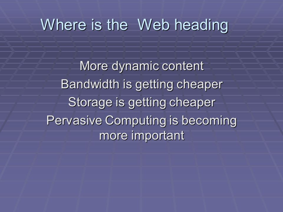 Where is the Web heading More dynamic content Bandwidth is getting cheaper Storage is getting cheaper Pervasive Computing is becoming more important