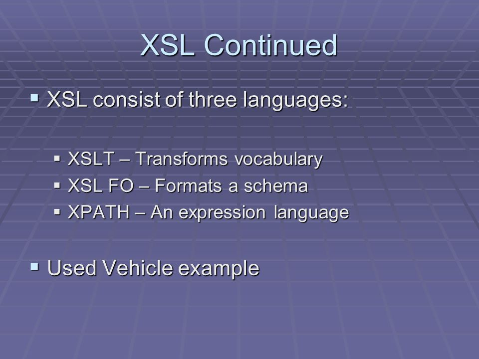 XSL Continued  XSL consist of three languages:  XSLT – Transforms vocabulary  XSL FO – Formats a schema  XPATH – An expression language  Used Vehicle example