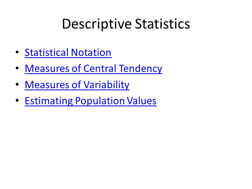 Descriptive Statistics Statistical Notation Measures of Central Tendency Measures of Variability Estimating Population Values