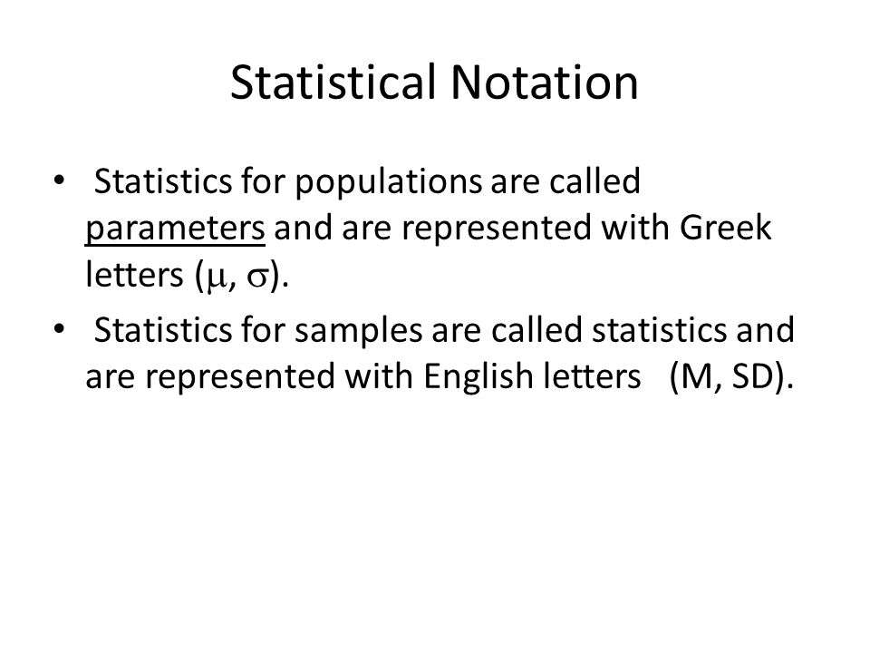 Statistical Notation Statistics for populations are called parameters and are represented with Greek letters ( ,  ).