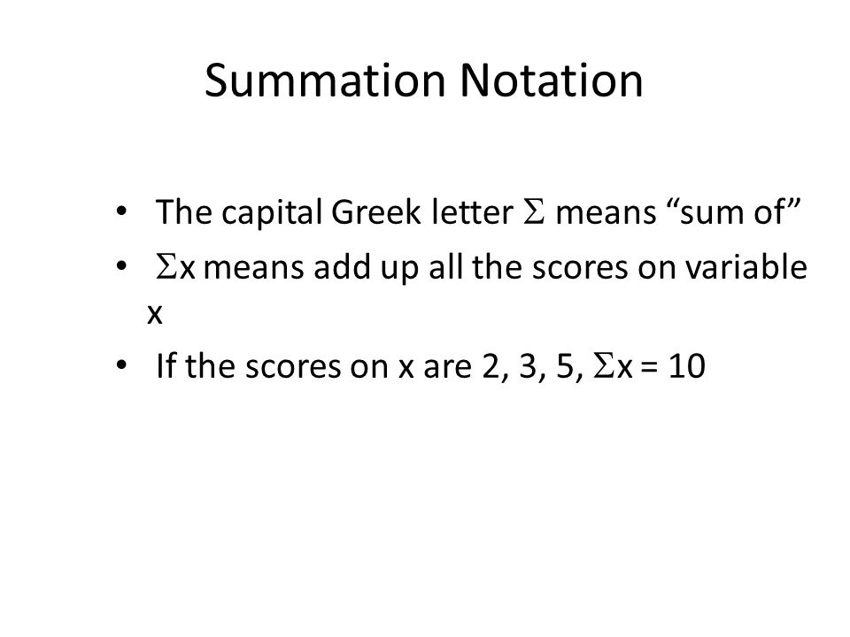 Summation Notation The capital Greek letter  means sum of  x means add up all the scores on variable x If the scores on x are 2, 3, 5,  x = 10