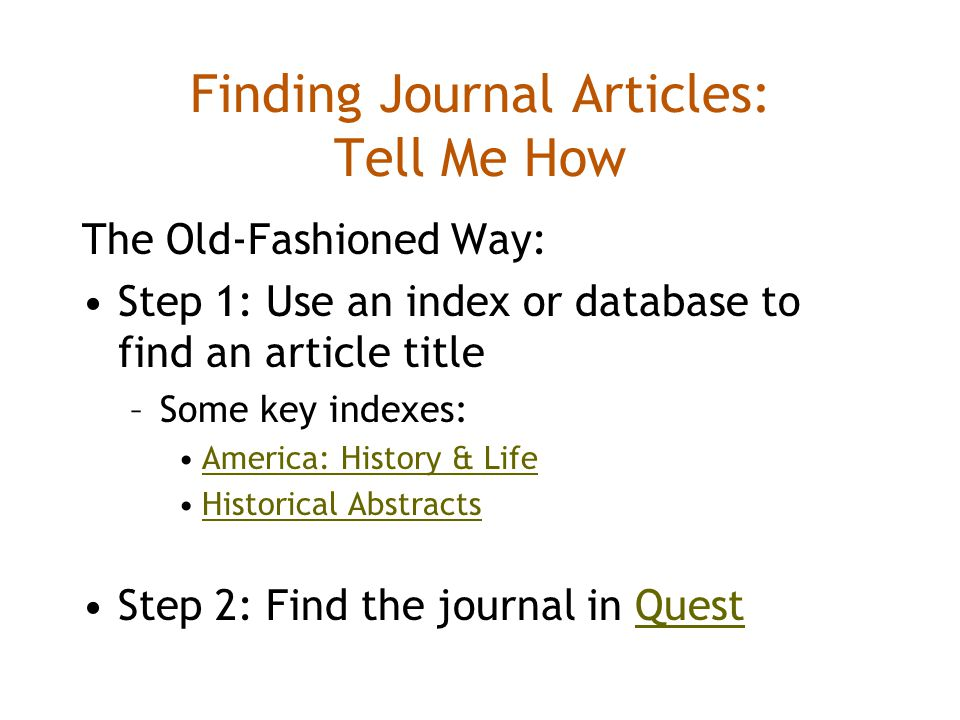 Finding Journal Articles: Tell Me How The Old-Fashioned Way: Step 1: Use an index or database to find an article title –Some key indexes: America: History & Life Historical Abstracts Step 2: Find the journal in QuestQuest