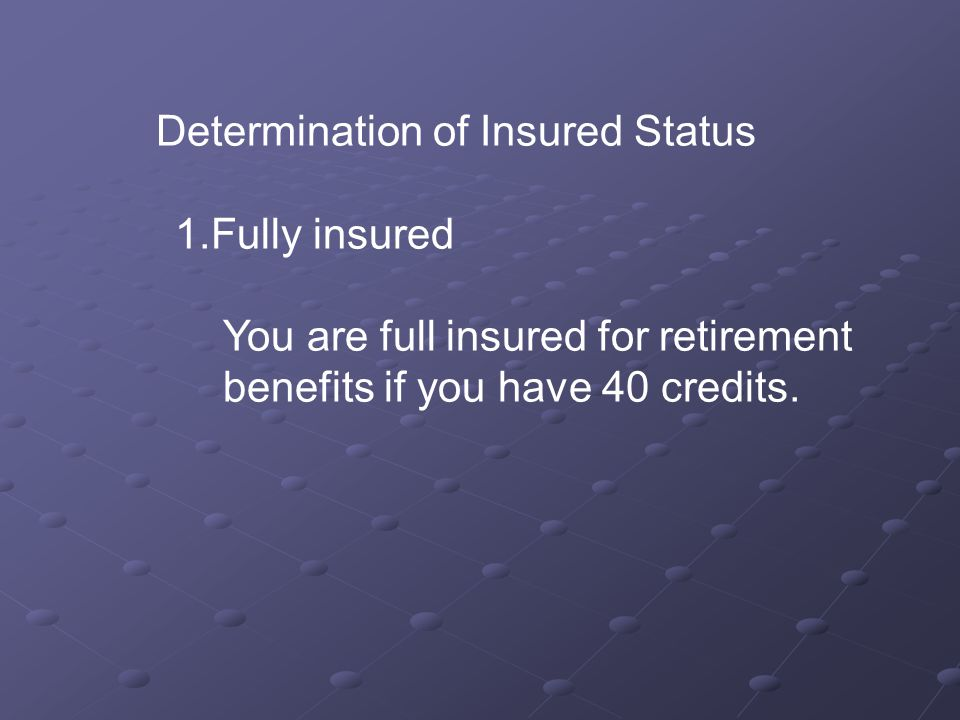 Determination of Insured Status 1.Fully insured You are full insured for retirement benefits if you have 40 credits.