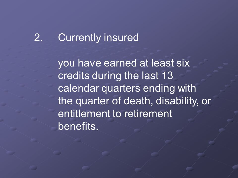2.Currently insured you have earned at least six credits during the last 13 calendar quarters ending with the quarter of death, disability, or entitlement to retirement benefits.