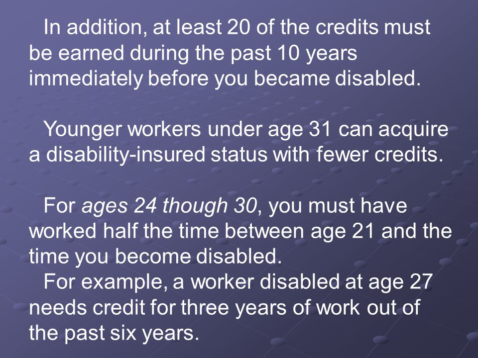 In addition, at least 20 of the credits must be earned during the past 10 years immediately before you became disabled.