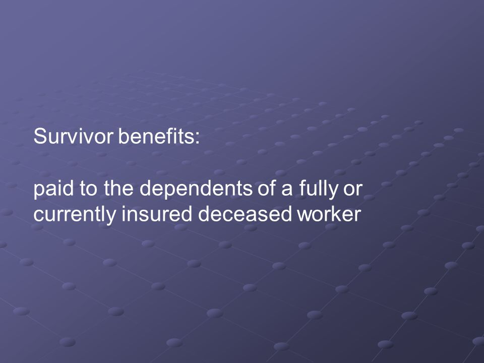 Survivor benefits: paid to the dependents of a fully or currently insured deceased worker