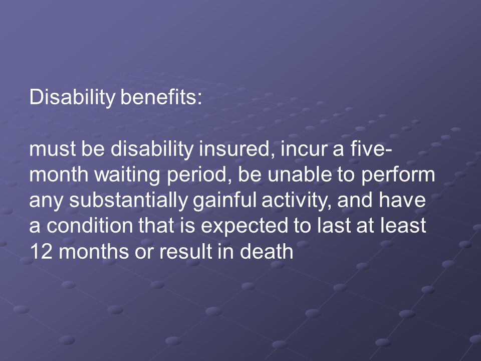 Disability benefits: must be disability insured, incur a five- month waiting period, be unable to perform any substantially gainful activity, and have a condition that is expected to last at least 12 months or result in death