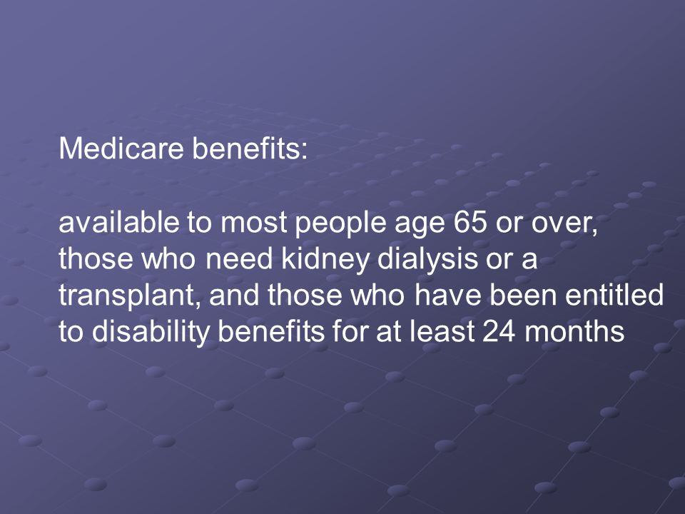 Medicare benefits: available to most people age 65 or over, those who need kidney dialysis or a transplant, and those who have been entitled to disability benefits for at least 24 months