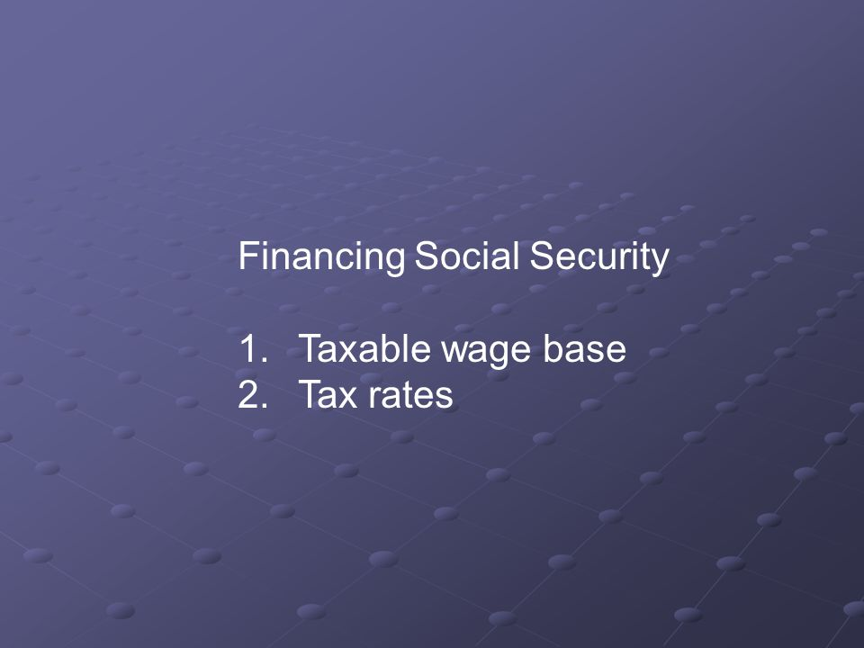Financing Social Security 1. Taxable wage base 2. Tax rates