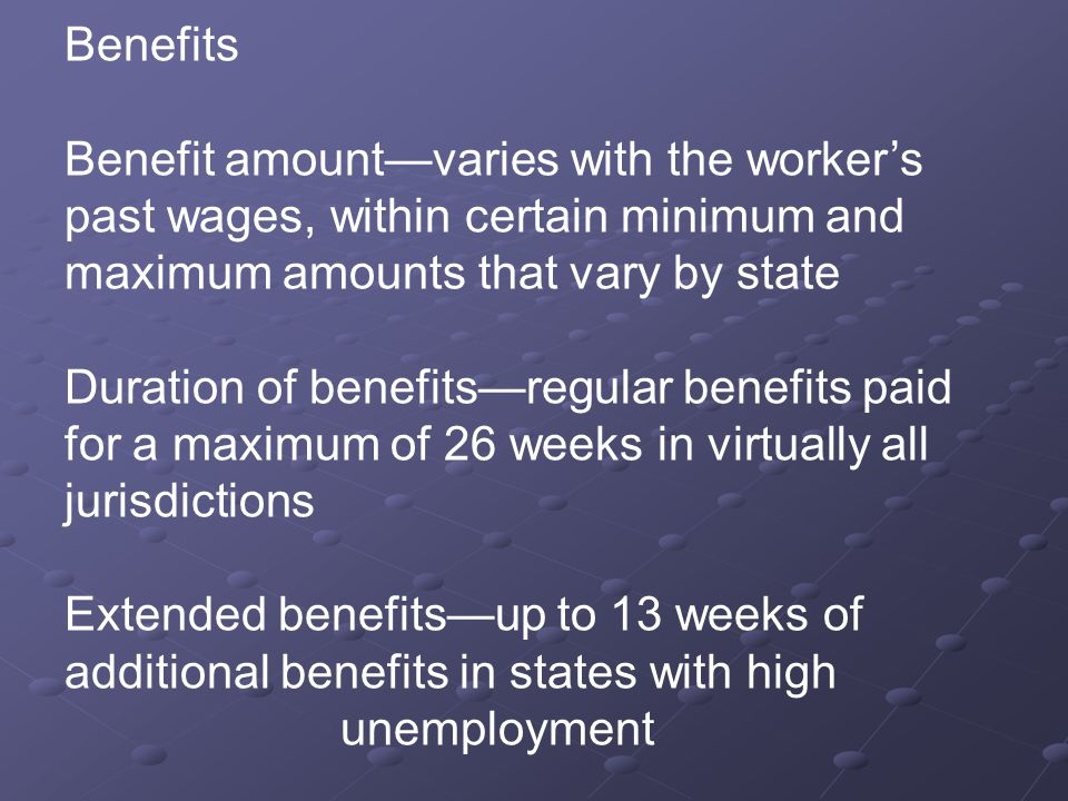 Benefits Benefit amount—varies with the worker's past wages, within certain minimum and maximum amounts that vary by state Duration of benefits—regular benefits paid for a maximum of 26 weeks in virtually all jurisdictions Extended benefits—up to 13 weeks of additional benefits in states with high unemployment
