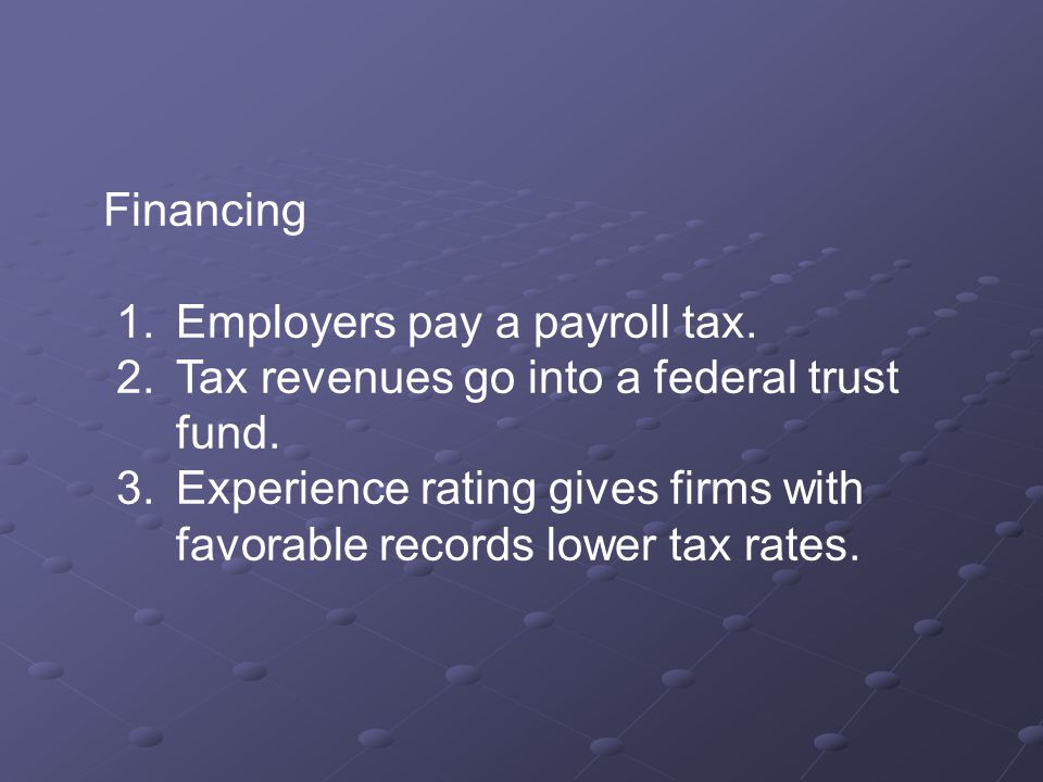 Financing 1.Employers pay a payroll tax. 2.Tax revenues go into a federal trust fund.