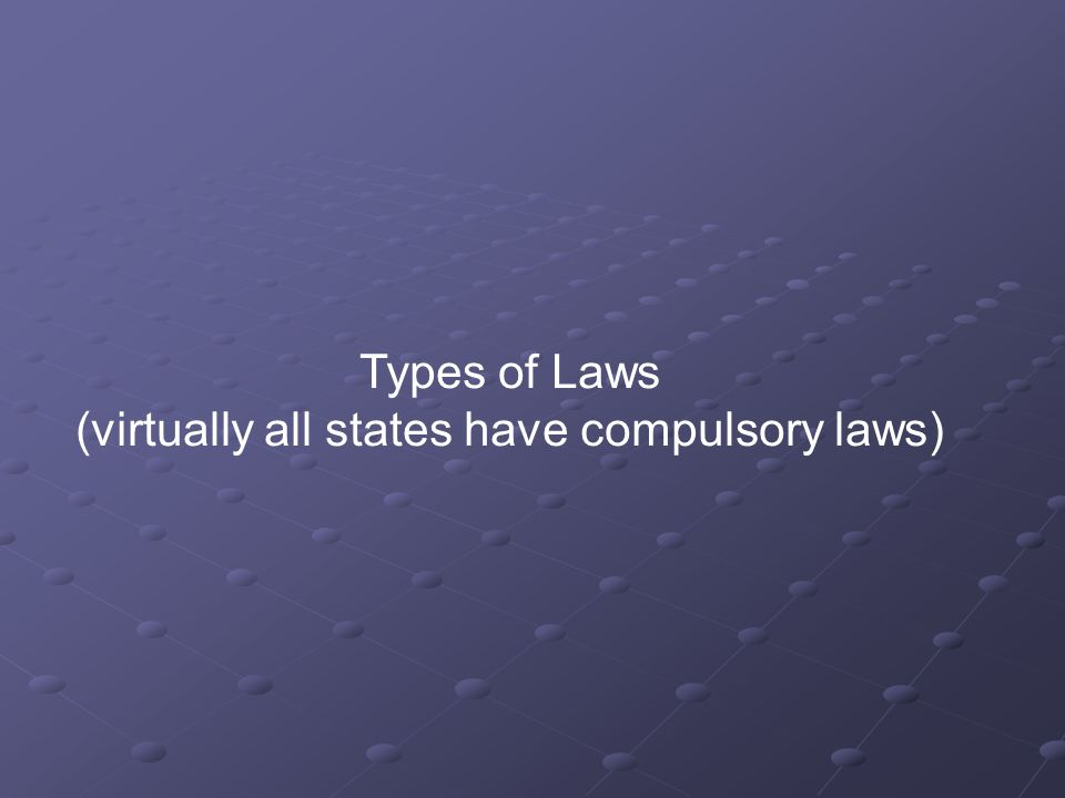 Types of Laws (virtually all states have compulsory laws)