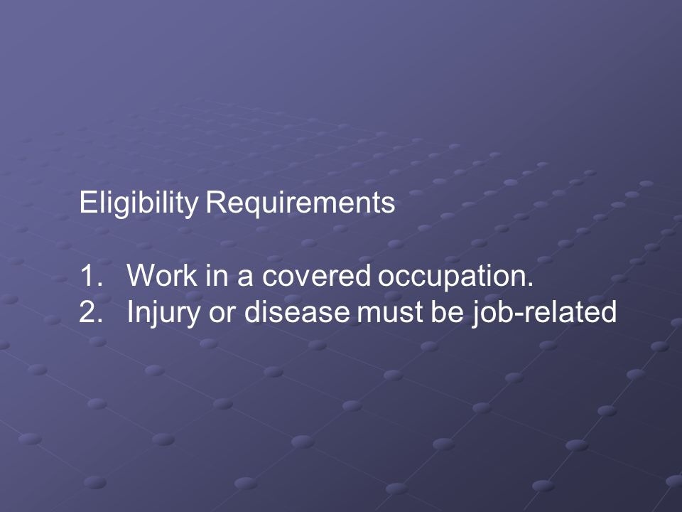 Eligibility Requirements 1. Work in a covered occupation. 2. Injury or disease must be job-related