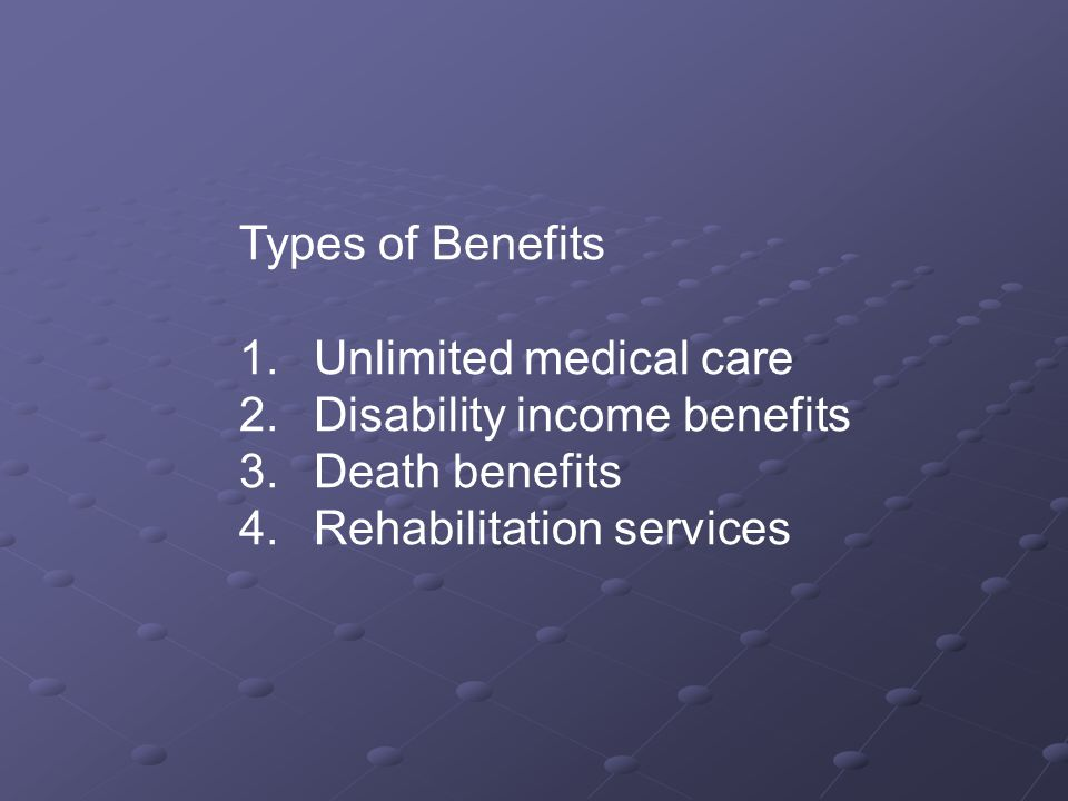 Types of Benefits 1. Unlimited medical care 2. Disability income benefits 3.