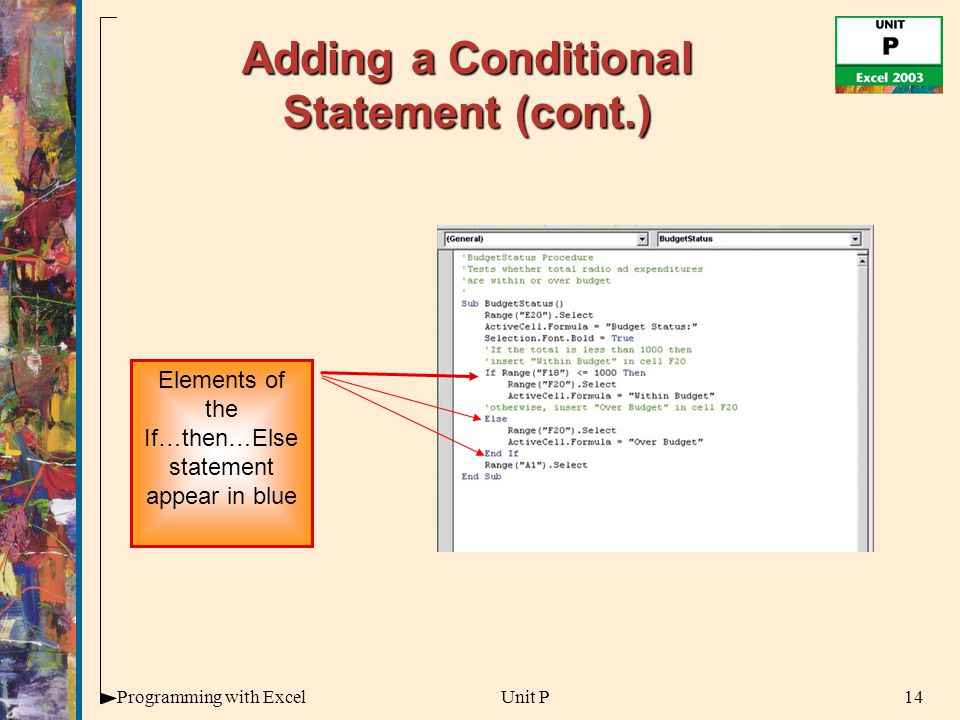 14Programming with ExcelUnit P Adding a Conditional Statement (cont.) Elements of the If…then…Else statement appear in blue