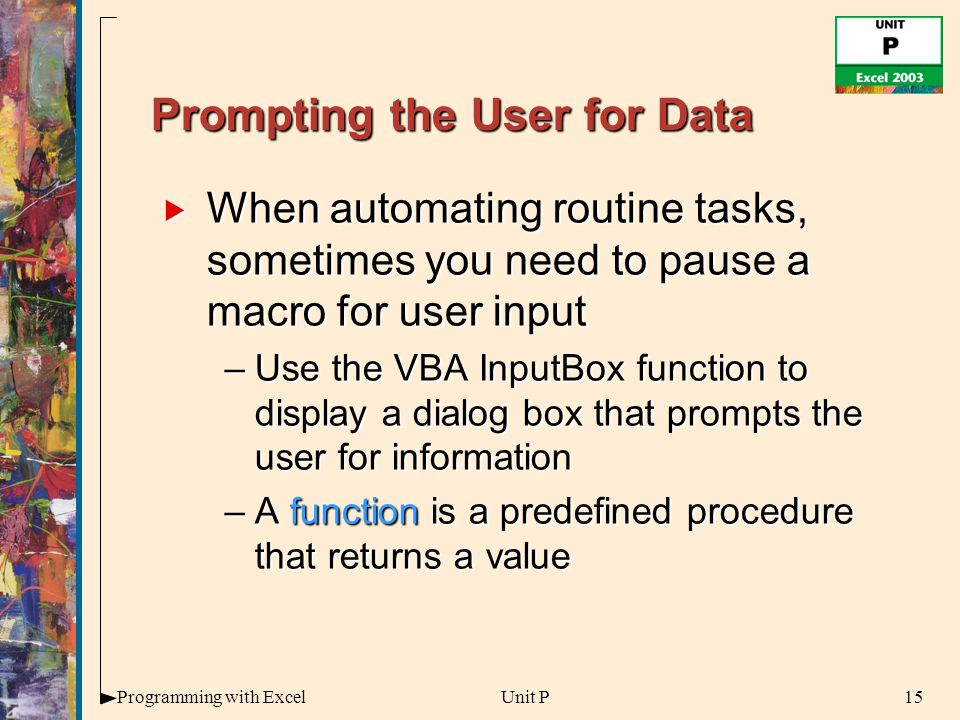 15Programming with ExcelUnit P Prompting the User for Data  When automating routine tasks, sometimes you need to pause a macro for user input –Use the VBA InputBox function to display a dialog box that prompts the user for information –A function is a predefined procedure that returns a value