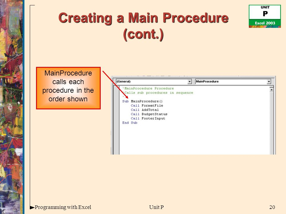 20Programming with ExcelUnit P Creating a Main Procedure (cont.) MainProcedure calls each procedure in the order shown