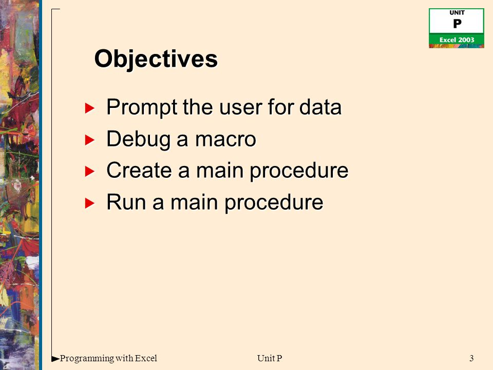 3Programming with ExcelUnit P  Prompt the user for data  Debug a macro  Create a main procedure  Run a main procedure Objectives