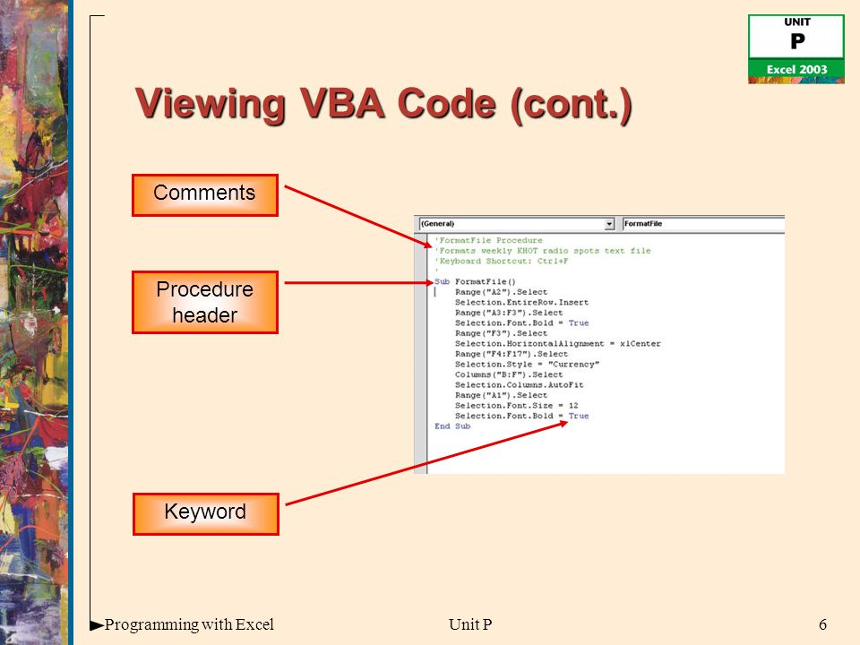 6Programming with ExcelUnit P Viewing VBA Code (cont.) Comments Procedure header Keyword